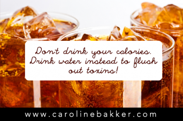 Don't drink your calories. Drink water instead to flush out toxins!